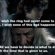 Я бы хотел, чтобы Кольцо никогда не попало ко мне. Хочу, чтобы ничего этого не было. Мы можем лишь решать, как нам жить в отпущенное нам время.